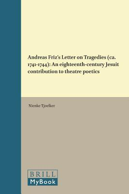 Andreas Friz S Letter on Tragedies (CA. 1741-1744): An Eighteenth-Century Jesuit Contribution to Theatre Poetics  by  Nienke Tjoelker