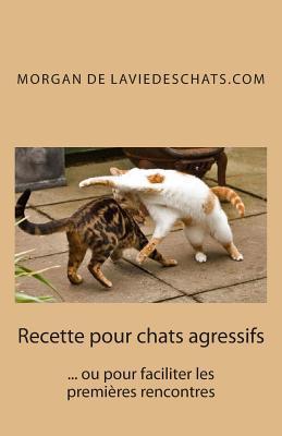 Recette Pour Chats Agressifs: ... Ou Pour Faciliter Les Premieres Rencontres 2 Edition  by  Morgan De Laviedeschats Com