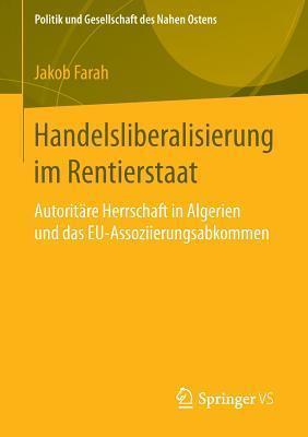 Handelsliberalisierung Im Rentierstaat: Autoritare Herrschaft in Algerien Und Das Eu-Assoziierungsabkommen Jakob Farah