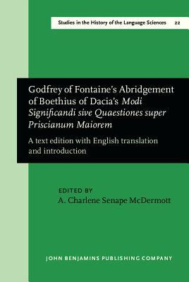 Godfrey of Fontaines Abridgement of Boethius of Dacias Modi Significandi Sive Quaestiones Super Priscianum Maiorem: A Text Edition with English Translation and Introduction  by  A. Charlene Senape McDermott