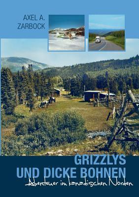 Grizzlys und dicke Bohnen: Abenteuer im kanadischen Norden Axel A. Zarbock