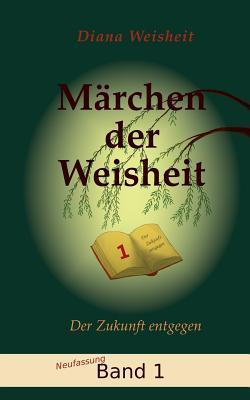Märchen der Weisheit - Band 1 (Neufassung): Der Zukunft entgegen  by  Diana Weisheit