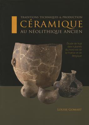 Traditions Techniques Et Production Ceramique Au Neolithique Ancien: Etude de Huit Sites Rubanes Du Nord Est de La France Et de Belgique  by  Louise Gomart