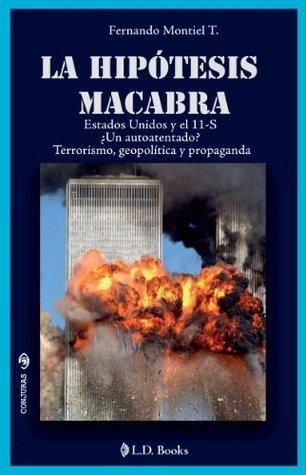 La hipotesis macabra. Estados Unidos y el 11-S. Un autoatentado? Terrorismo, geopolitica y propaganda (Conjuras nº 23) Fernando Montiel