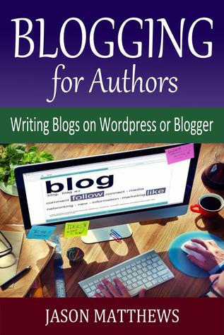 Blogging for Authors: Writing Blogs on Wordpress or Blogger Jason Matthews