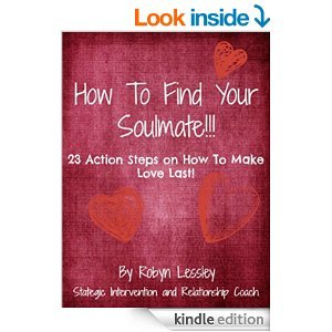 How To Find Your Soul Mate: 23 Action Steps On How To Make Love Last!!  by  Robyn Lessley