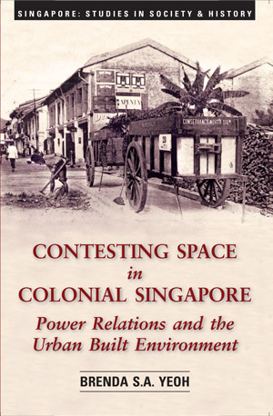 Contesting Space In Colonial Singapore: Power Relations And The Urban Built Environment Brenda S.A. Yeoh