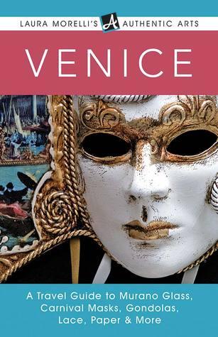 Venice: A Travel Guide to Murano Glass, Carnival Masks, Gondolas, Lace, Paper & More Laura Morelli
