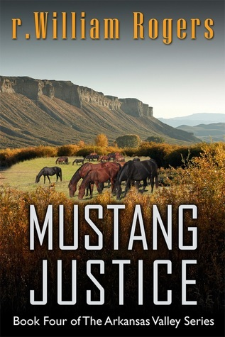 Mustang Justice - Book Four of The Arkansas Valley Series R. William Rogers