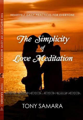 The Simplicity of Love Meditation: Heartfelt Daily Practices for Everyone  by  Tony Samara