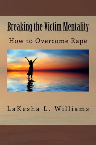 How to Overcome Rape: Breaking the Victim Mentality  by  Lakesha L. Williams