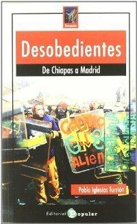 Desobedientes: de Chiapas a Madrid Pablo Iglesias Turrión