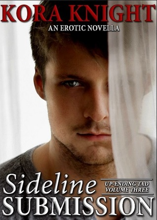 Sideline Submission (Up-Ending Tad: A Journey of Erotic Discovery, #3)  by  Kora Knight