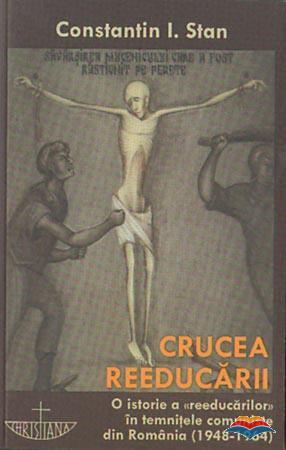 Crucea reeducarii. O istorie a reeducarilor in temnitele comuniste din Romania (1948-1964)  by  Constantin I. Stan