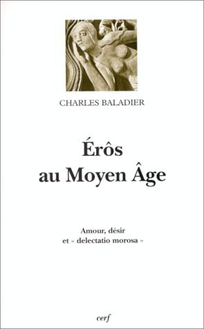Érôs au Moyen Âge : Amour, désir et délectation morose Charles Baladier