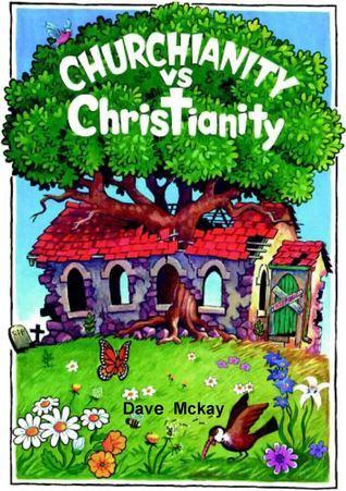 Churchianity Vs Christianity  by  Dave McKay
