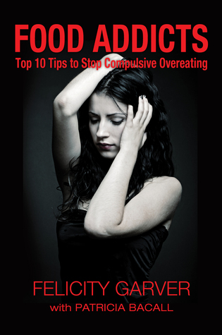 Food Addicts: Top 10 Tips to End Compulsive Overeating Felicity Garver