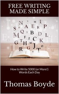 Free Writing Made Simple: How to Write 5000 (or More!) Words Each Day  by  Thomas Boyde