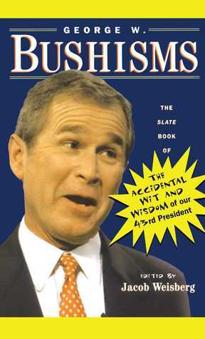 George W. Bushisms: The Slate Book of Accidental Wit and Wisdom of Our 43rd President George W. Bush