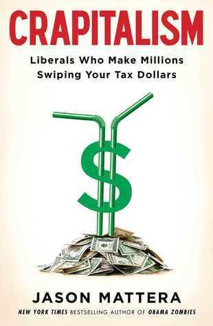 Crapitalism: Liberals Who Make Millions Swiping Your Tax Dollars Jason Mattera