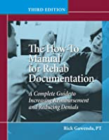 How-To Manual for Rehab Documentation: A Complete Guide to Increasing Reimbursement and Reducing Denials Rick Gawenda