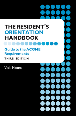 The Resident's Orientation Handbook: Guide to the ACGME Requirements, Third Edition  by  Vicki L. Hamm