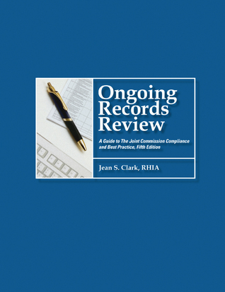 Ongoing Records Review, Fifth Edition: A Guide to the Joint Commission Compliance and Best Practice  by  Jean Clark