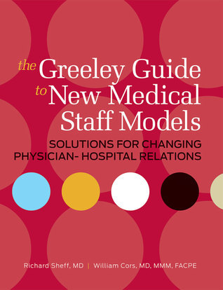 The Greeley Guide to New Medical Staff Models: Solutions for Changing Physician-Hospital Relations  by  Richard A. Sheff