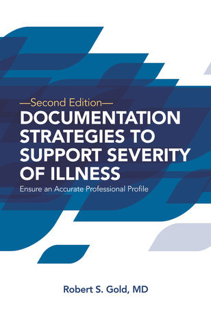 Documentation Strategies to Support Severity of Illness: Ensure an Accurate Professional Profile: Pack of 25 Robert S. Gold