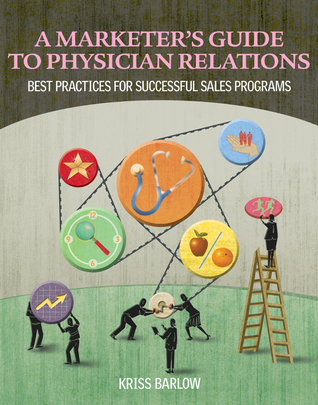 A Marketer�s Guide to Physician Relations: Best Practices for Successful Sales Programs  by  Kriss Barlow