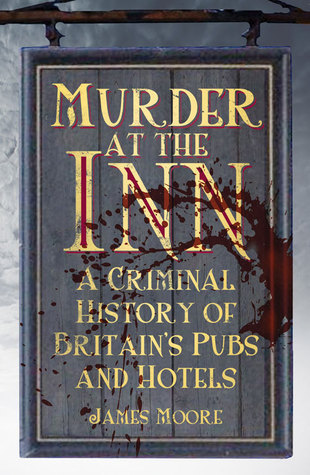 Murder at the Inn: A History of Crime in Britains Pubs and Hotels  by  James Moore
