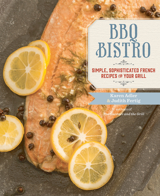 BBQ Bistro: Simple, Sophisticated French Recipes for Your Grill Karen Adler