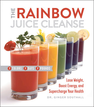 The Rainbow Juice Cleanse: Lose Weight, Boost Energy, and Supercharge Your Health Ginger Southall