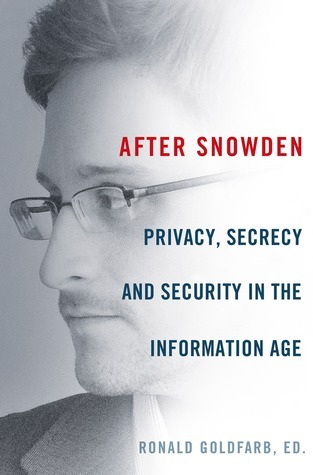 After Snowden: Privacy, Secrecy, and Security in the Information Age Ronald Goldfarb