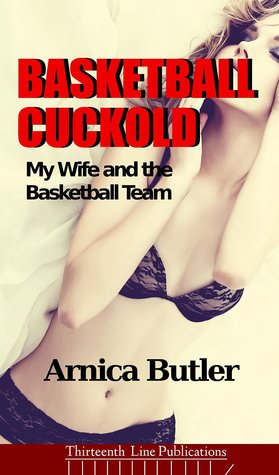 Basketball Cuckold: My Wife and the Basketball Team (Hotwife Series Book 1) Arnica Butler
