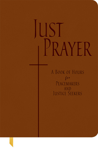 Just Prayer: A Book of Hours for Peacemakers and Justice Seekers Alison M. Benders