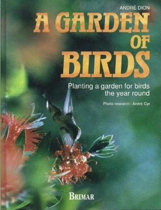 A Garden Of Birds: Planting A Garden For Birds The Year Round André Dion