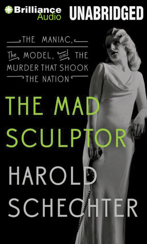 Mad Sculptor, The: The Maniac, the Model, and the Murder that Shook the Nation  by  Harold Schechter