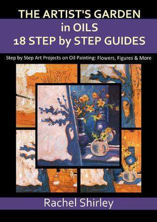 The Artist's Garden in Oils: Eighteen Step Step Guides: Step by Step Art Projects on Oil Painting: Flowers, Figures and More by Rachel Shirley