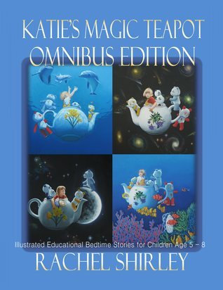 Katies Magic Teapot Omnibus Edition: Illustrated Educational Bedtime Stories for Children Age 5 - 8 Rachel Shirley