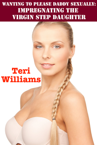 Wanting To Please Daddy Sexually: Impregnating The Virgin Step Daughter Teri Williams