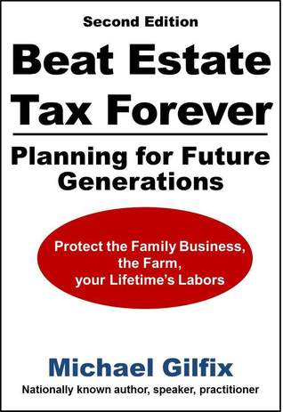 Beat Estate Tax Forever: Planning for Future Generations  by  Michael Gilfix