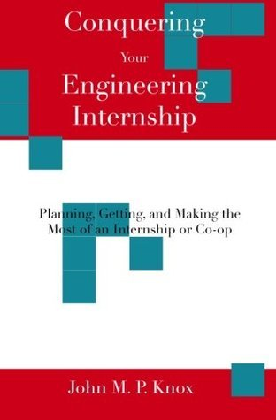 Conquering Your Engineering Internship: Planning, Getting, and Making the Most of an Internship or Co-Op  by  John M.P. Knox