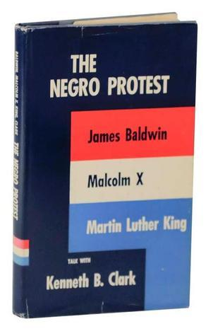 The Negro Protest: James Baldwin, Malcolm X, Martin Luther King Talk with Kenneth B. Clark  by  Kenneth Bancroft Clark