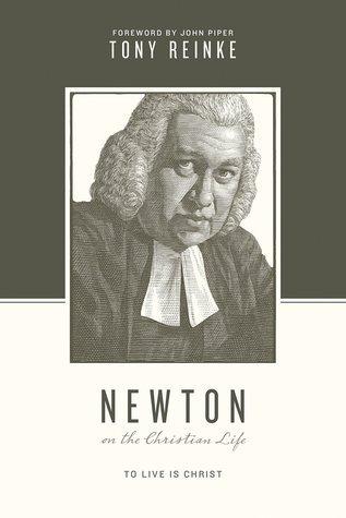 Newton on the Christian Life: To Live Is Christ Tony Reinke
