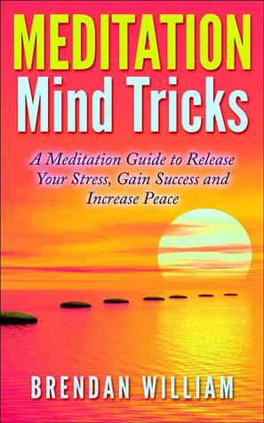 MEDITATION Mind Tricks: A Meditation Guide to Release Your Stress, Gain Success and Increase Peace [Kindle Edition] Brendan William