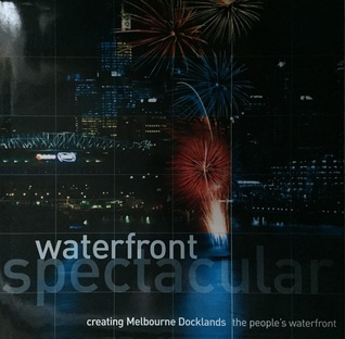 Waterfront Spectacular, Creating Melbourne Docklands, The Peoples Waterfront  by  John Keeney