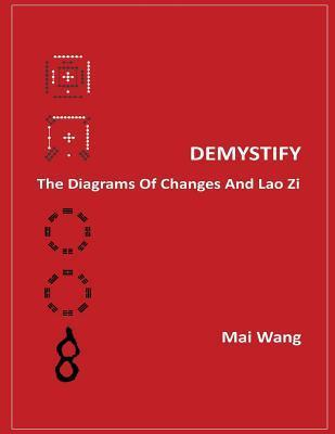 Demystify the Diagrams of Changes and Lao Zi  by  Mai Wang