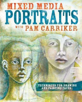 Mixed Media Portraits with Pam Carriker: Techniques for Drawing and Painting Faces  by  Pam Carriker