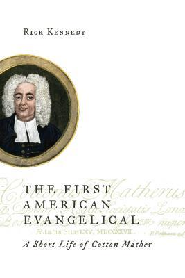 The First American Evangelical: A Short Life of Cotton Mather Rick Kennedy